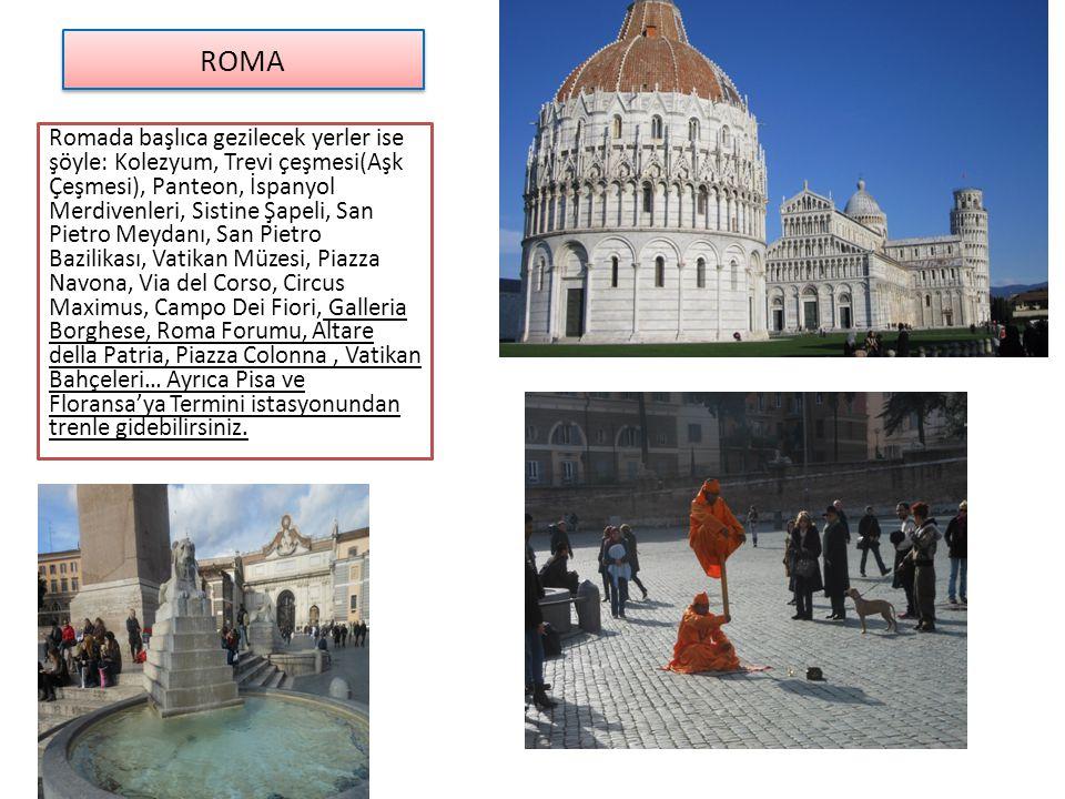 Romada başlıca gezilecek yerler ise şöyle: Kolezyum, Trevi çeşmesi(Aşk Çeşmesi), Panteon, İspanyol Merdivenleri, Sistine Şapeli, San Pietro Meydanı, S