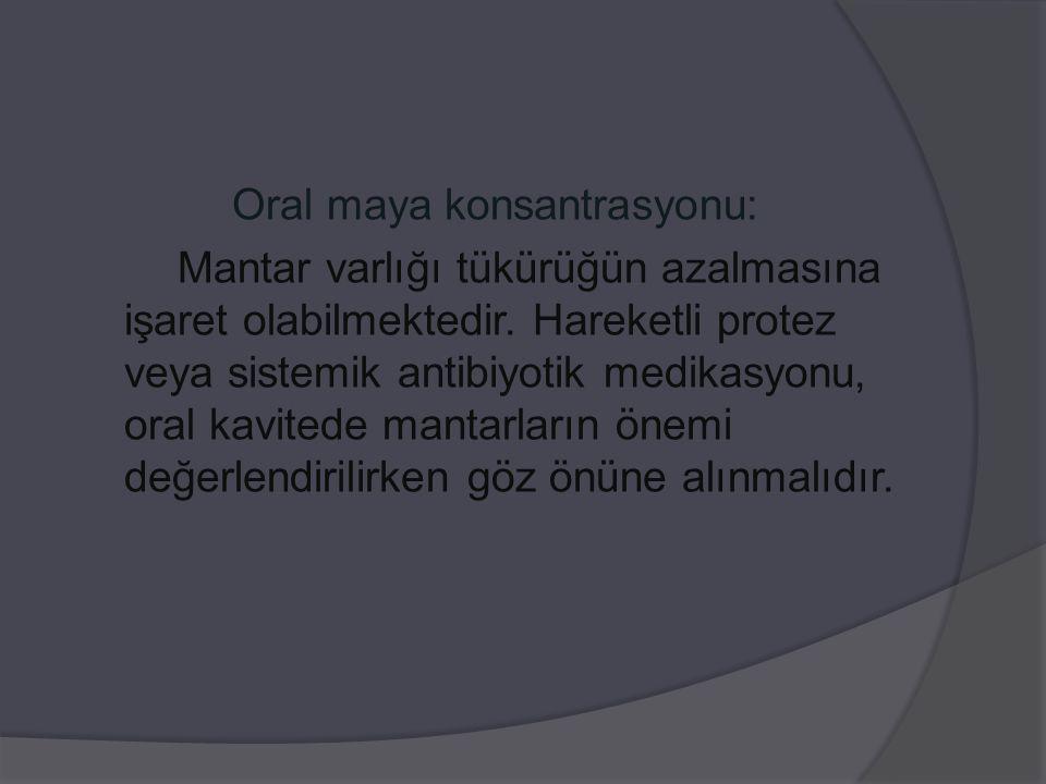 Oral maya konsantrasyonu: Mantar varlığı tükürüğün azalmasına işaret olabilmektedir. Hareketli protez veya sistemik antibiyotik medikasyonu, oral kavi