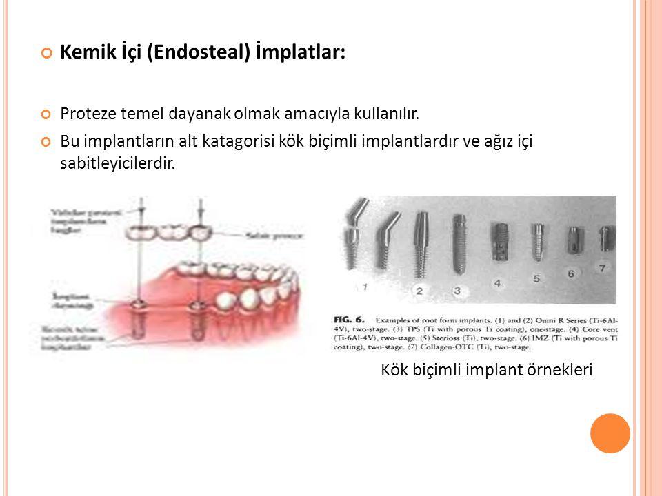 Kemik İçi (Endosteal) İmplatlar: Proteze temel dayanak olmak amacıyla kullanılır. Bu implantların alt katagorisi kök biçimli implantlardır ve ağız içi
