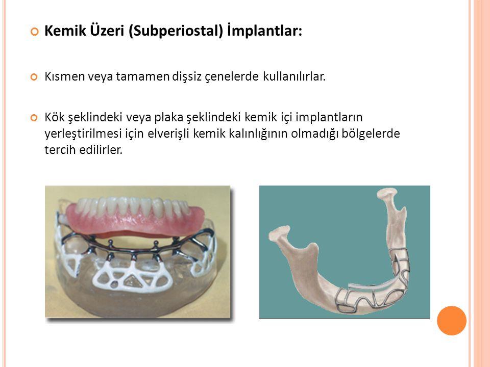 Kemik Üzeri (Subperiostal) İmplantlar: Kısmen veya tamamen dişsiz çenelerde kullanılırlar. Kök şeklindeki veya plaka şeklindeki kemik içi implantların