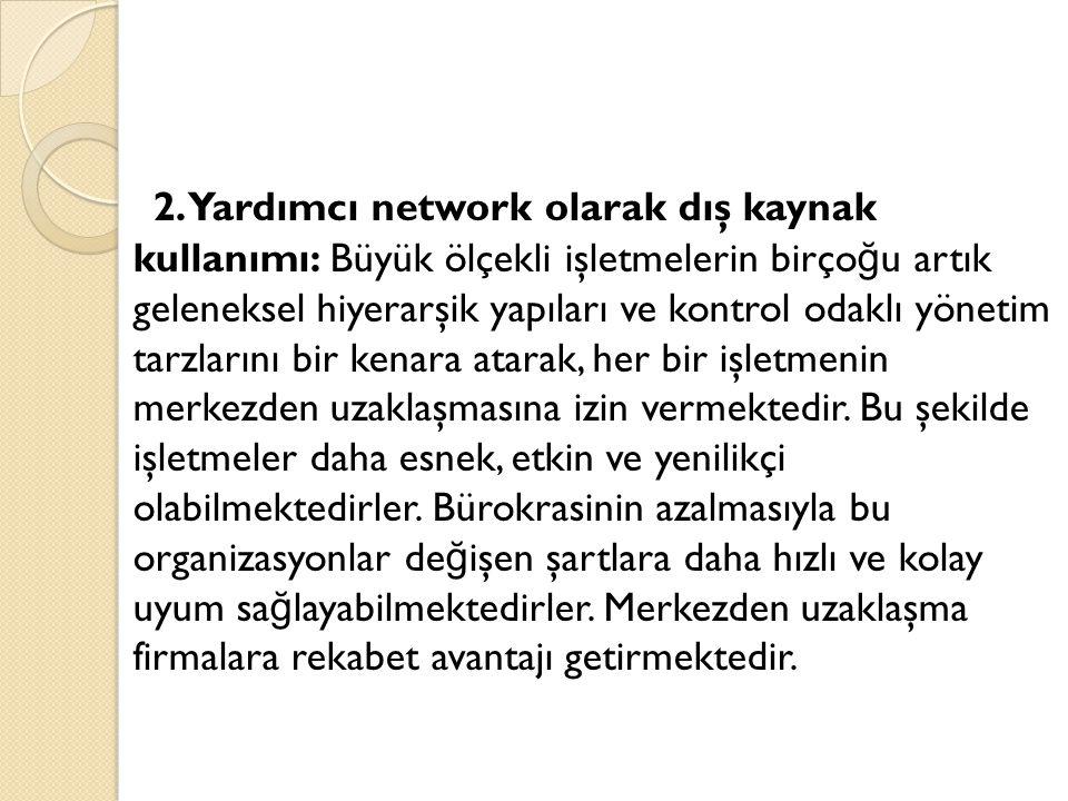 2. Yardımcı network olarak dış kaynak kullanımı: Büyük ölçekli işletmelerin birço ğ u artık geleneksel hiyerarşik yapıları ve kontrol odaklı yönetim t