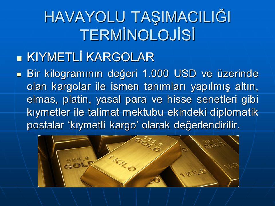 HAVAYOLU TAŞIMACILIĞI TERMİNOLOJİSİ KIYMETLİ KARGOLAR KIYMETLİ KARGOLAR Bir kilogramının değeri 1.000 USD ve üzerinde olan kargolar ile ismen tanımları yapılmış altın, elmas, platin, yasal para ve hisse senetleri gibi kıymetler ile talimat mektubu ekindeki diplomatik postalar 'kıymetli kargo' olarak değerlendirilir.