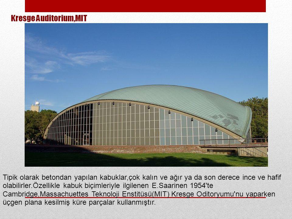 Kresge Auditorium,MIT Tipik olarak betondan yapılan kabuklar,çok kalın ve ağır ya da son derece ince ve hafif olabilirler.Özellikle kabuk biçimleriyle ilgilenen E.Saarinen 1954 te Cambridge,Massachuettes Teknoloji Enstitüsü(MIT) Kresge Oditoryumu nu yaparken üçgen plana kesilmiş küre parçalar kullanmıştır.