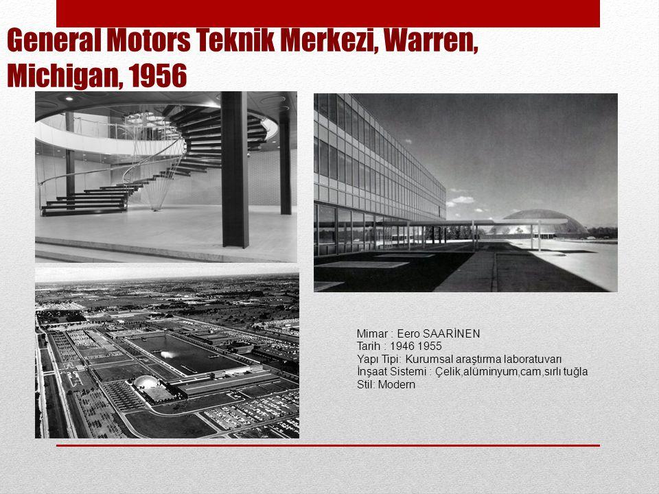 General Motors Teknik Merkezi, Warren, Michigan, 1956 Mimar : Eero SAARİNEN Tarih : 1946 1955 Yapı Tipi: Kurumsal araştırma laboratuvarı İnşaat Sistemi : Çelik,alüminyum,cam,sırlı tuğla Stil: Modern