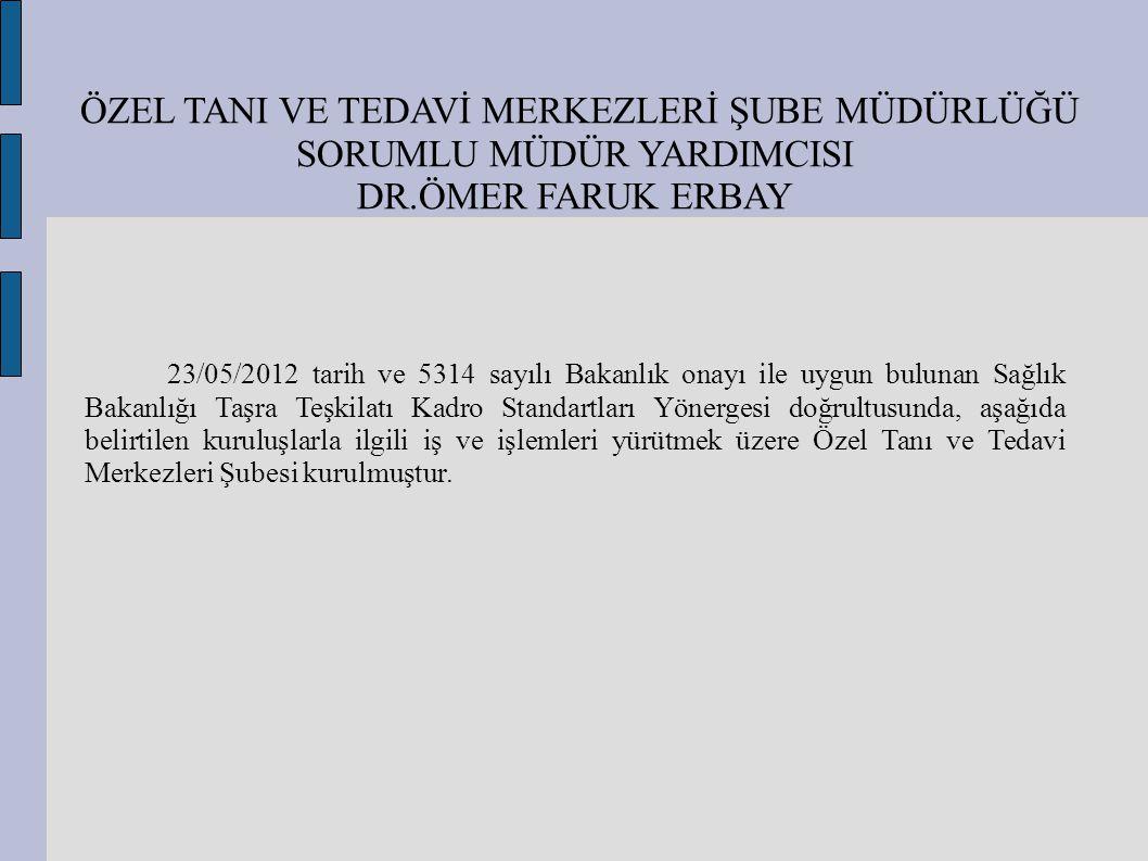 ÖZEL TANI VE TEDAVİ MERKEZLERİ ŞUBE MÜDÜRLÜĞÜ SORUMLU MÜDÜR YARDIMCISI DR.ÖMER FARUK ERBAY 23/05/2012 tarih ve 5314 sayılı Bakanlık onayı ile uygun bu