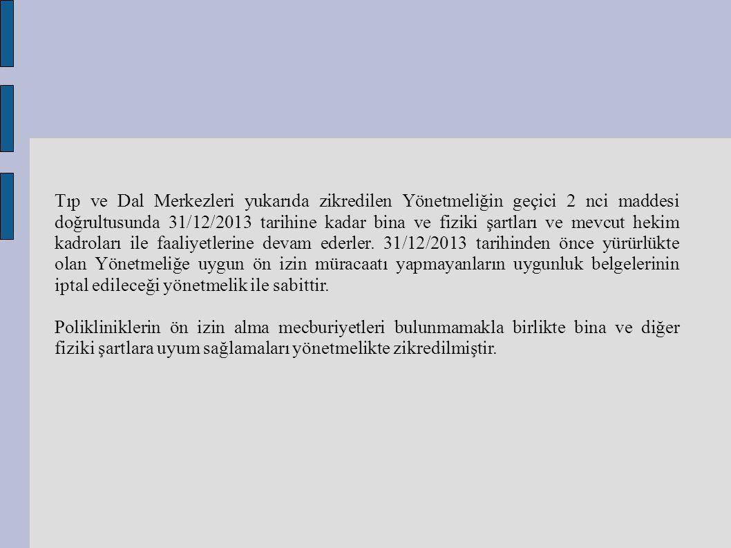Tıp ve Dal Merkezleri yukarıda zikredilen Yönetmeliğin geçici 2 nci maddesi doğrultusunda 31/12/2013 tarihine kadar bina ve fiziki şartları ve mevcut