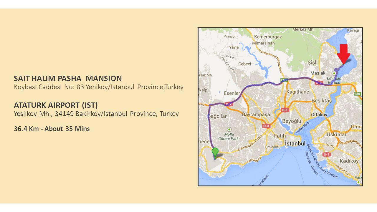 SAIT HALIM PASHA MANSION Koybasi Caddesi No: 83 Yenikoy/Istanbul Province,Turkey ATATURK AIRPORT (IST) Yesilkoy Mh., 34149 Bakirkoy/Istanbul Province, Turkey 36.4 Km - About 35 Mins