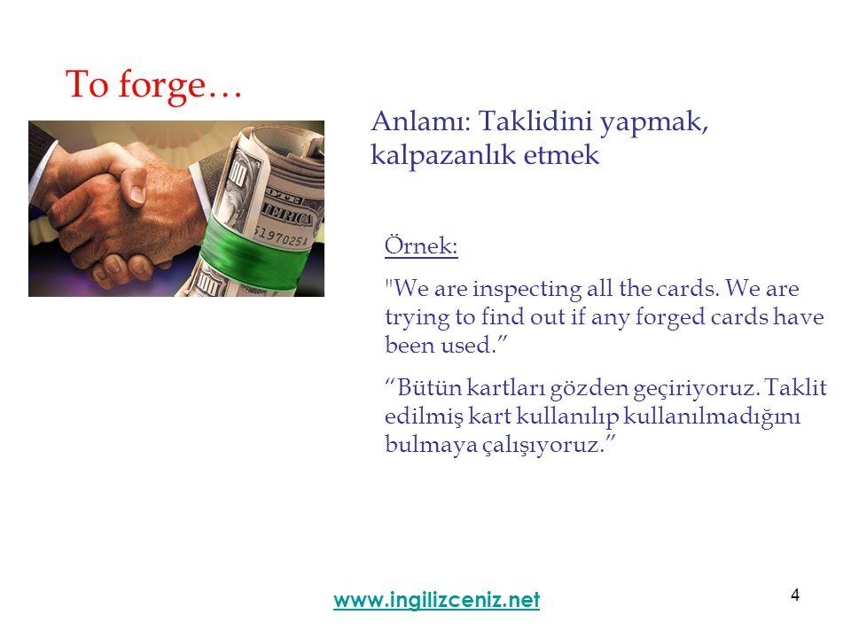 4 To forge… Anlamı: Taklidini yapmak, kalpazanlık etmek www.ingilizceniz.net Örnek: We are inspecting all the cards.