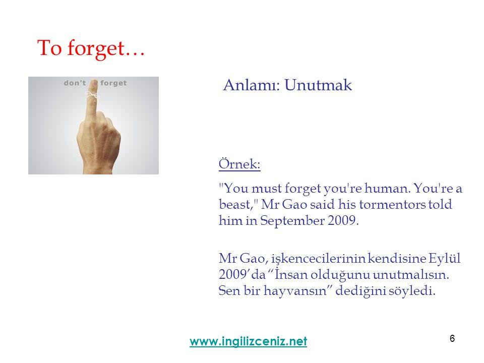 6 To forget… Anlamı: Unutmak www.ingilizceniz.net Örnek: You must forget you re human.