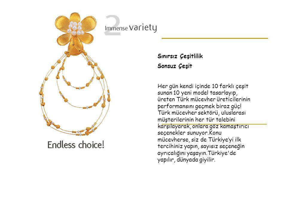 Sınırsız Çeşitlilik Sonsuz Çeşit Her gün kendi içinde 10 farklı çeşit sunan 10 yeni model tasarlayıp, üreten Türk mücevher üreticilerinin performansın