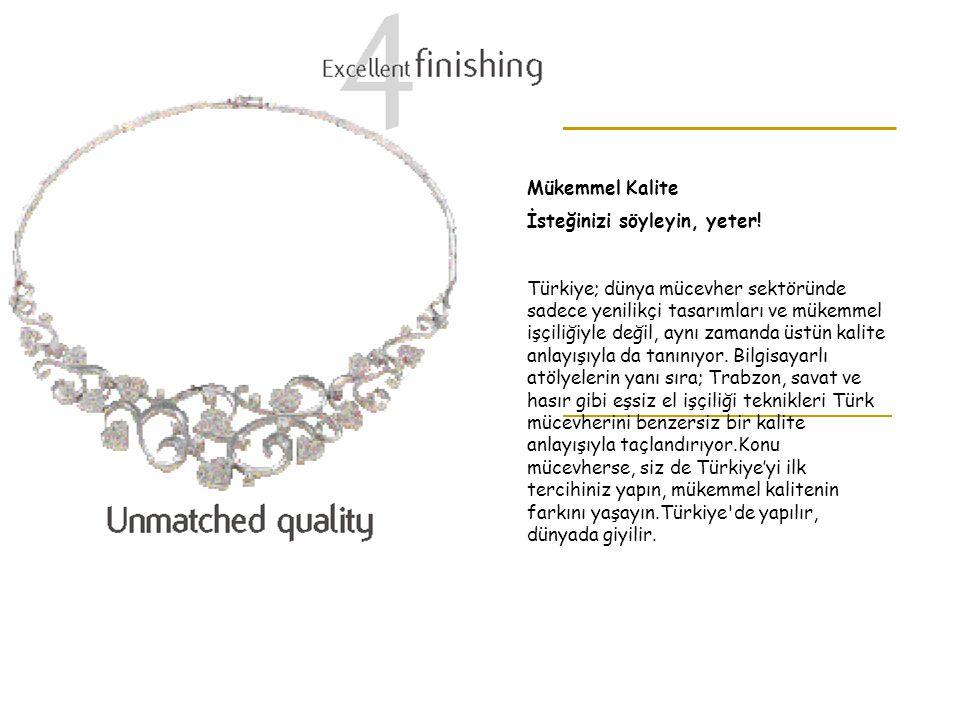 Mükemmel Kalite İsteğinizi söyleyin, yeter! Türkiye; dünya mücevher sektöründe sadece yenilikçi tasarımları ve mükemmel işçiliğiyle değil, aynı zamand