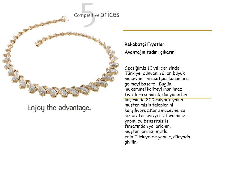 Rekabetçi Fiyatlar Avantajın tadını çıkarın! Geçtiğimiz 10 yıl içerisinde Türkiye, dünyanın 2. en büyük mücevher ihracatçısı konumuna gelmeyi başardı.