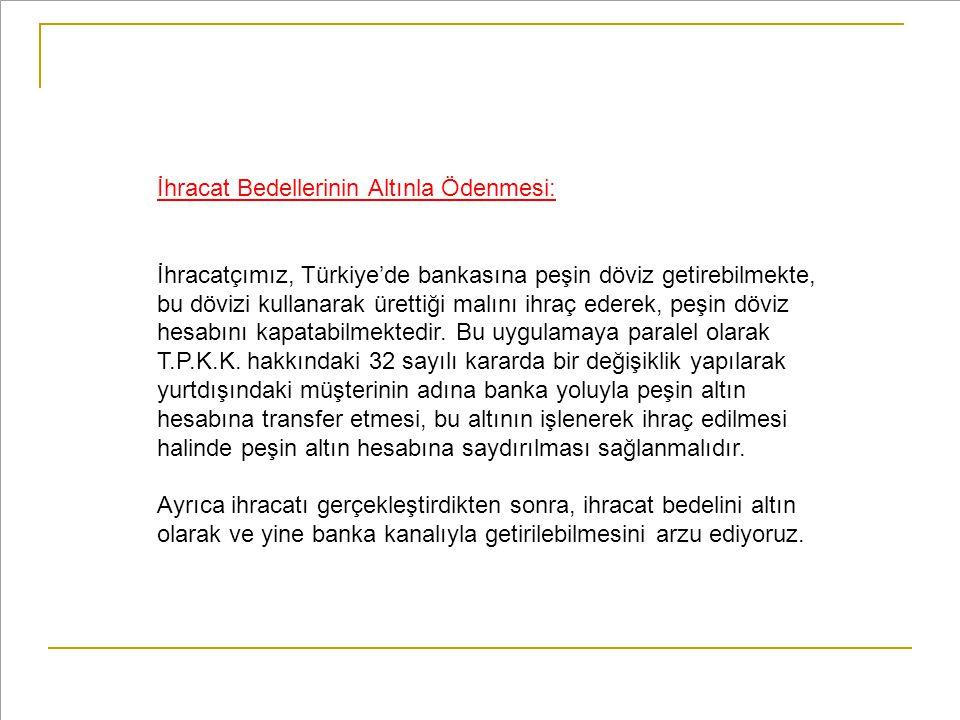 İhracat Bedellerinin Altınla Ödenmesi: İhracatçımız, Türkiye'de bankasına peşin döviz getirebilmekte, bu dövizi kullanarak ürettiği malını ihraç edere