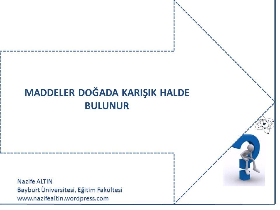 Nazife ALTIN Bayburt Üniversitesi, Eğitim Fakültesi www.nazifealtin.wordpress.com MADDELER DOĞADA KARIŞIK HALDE BULUNUR