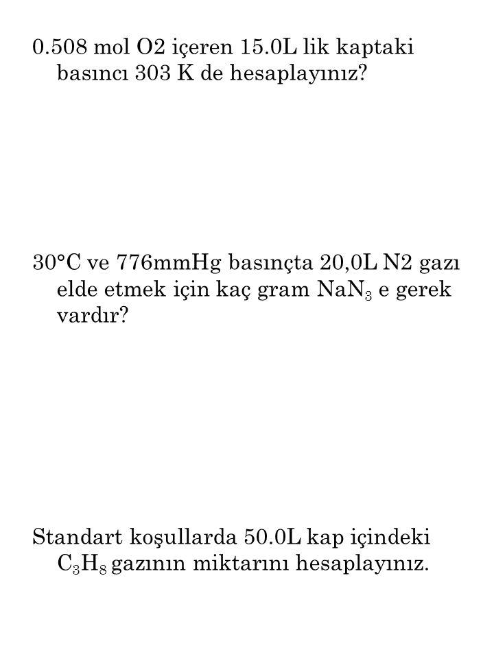 0.508 mol O2 içeren 15.0L lik kaptaki basıncı 303 K de hesaplayınız? 30°C ve 776mmHg basınçta 20,0L N2 gazı elde etmek için kaç gram NaN 3 e gerek var