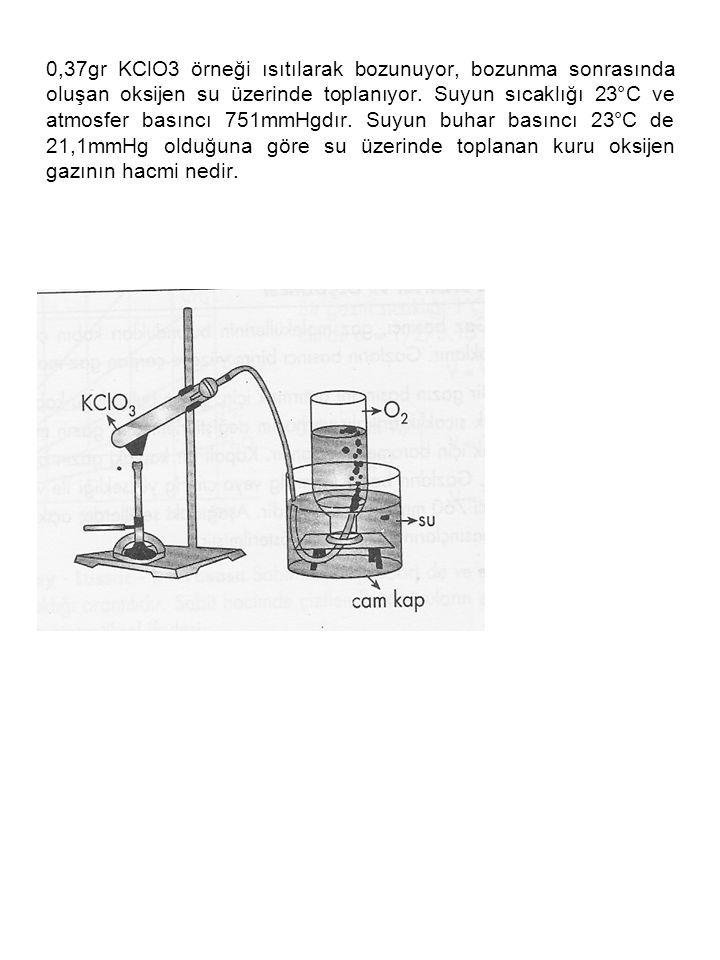 0,37gr KClO3 örneği ısıtılarak bozunuyor, bozunma sonrasında oluşan oksijen su üzerinde toplanıyor. Suyun sıcaklığı 23°C ve atmosfer basıncı 751mmHgdı