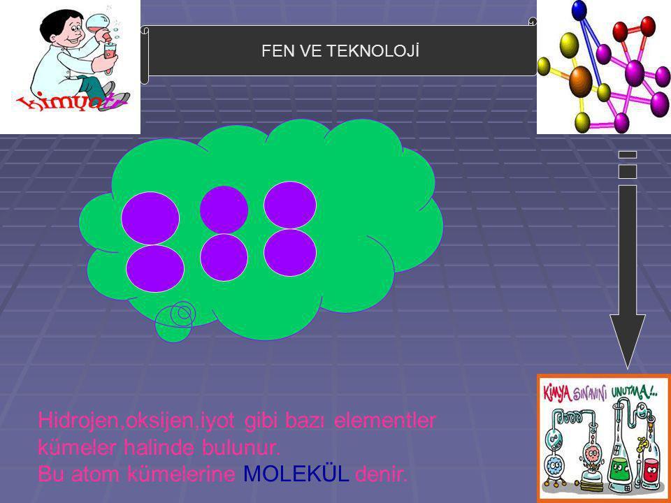 FEN VE TEKNOLOJİ Hidrojen,oksijen,iyot gibi bazı elementler kümeler halinde bulunur. Bu atom kümelerine MOLEKÜL denir.