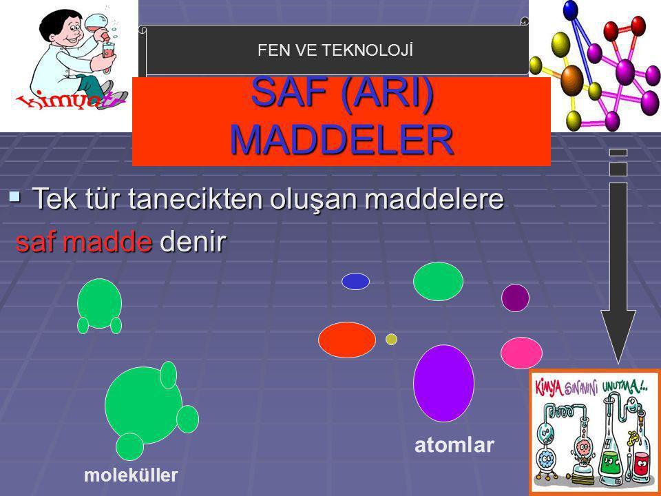 FEN VE TEKNOLOJİ SAF (ARI) MADDELER  Tek tür tanecikten oluşan maddelere saf madde denir saf madde denir moleküller atomlar