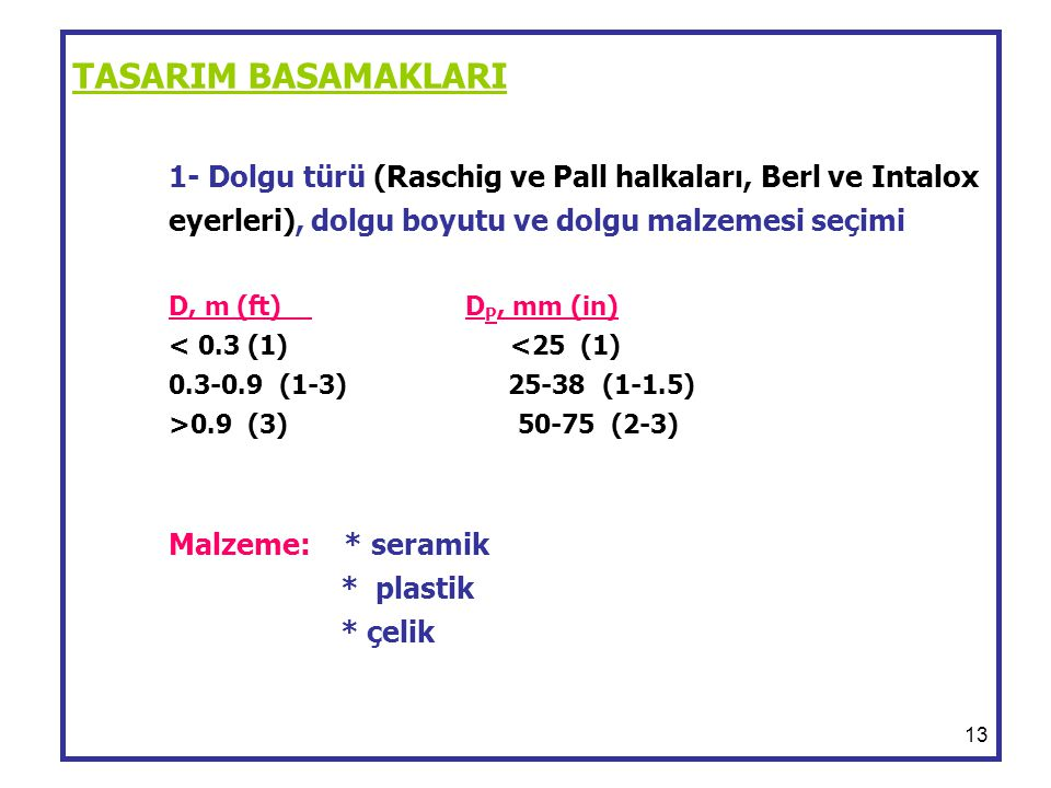 13 TASARIM BASAMAKLARI 1- Dolgu türü (Raschig ve Pall halkaları, Berl ve Intalox eyerleri), dolgu boyutu ve dolgu malzemesi seçimi D, m (ft) D P, mm (in) 0.9 (3) 50-75 (2-3) Malzeme: * seramik * plastik * çelik
