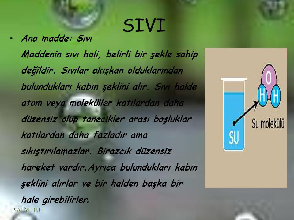 SIVI Ana madde: Sıvı Maddenin sıvı hali, belirli bir şekle sahip değildir. Sıvılar akışkan olduklarından bulundukları kabın şeklini alır. Sıvı halde a
