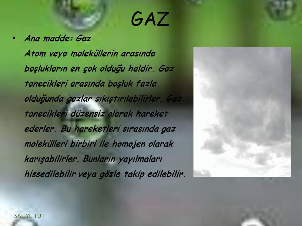 GAZ Ana madde: Gaz Atom veya moleküllerin arasında boşlukların en çok olduğu haldir. Gaz tanecikleri arasında boşluk fazla olduğunda gazlar sıkıştırıl