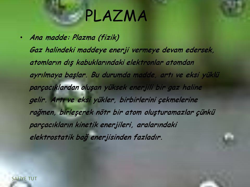 PLAZMA Ana madde: Plazma (fizik) Gaz halindeki maddeye enerji vermeye devam edersek, atomların dış kabuklarındaki elektronlar atomdan ayrılmaya başlar