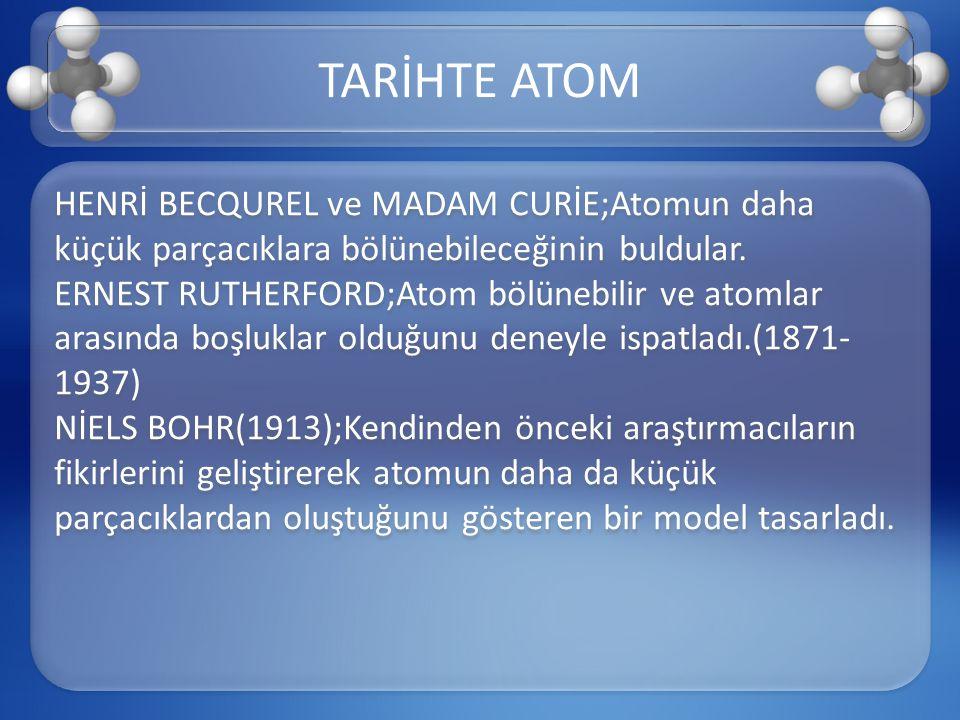 HENRİ BECQUREL ve MADAM CURİE;Atomun daha küçük parçacıklara bölünebileceğinin buldular. ERNEST RUTHERFORD;Atom bölünebilir ve atomlar arasında boşluk