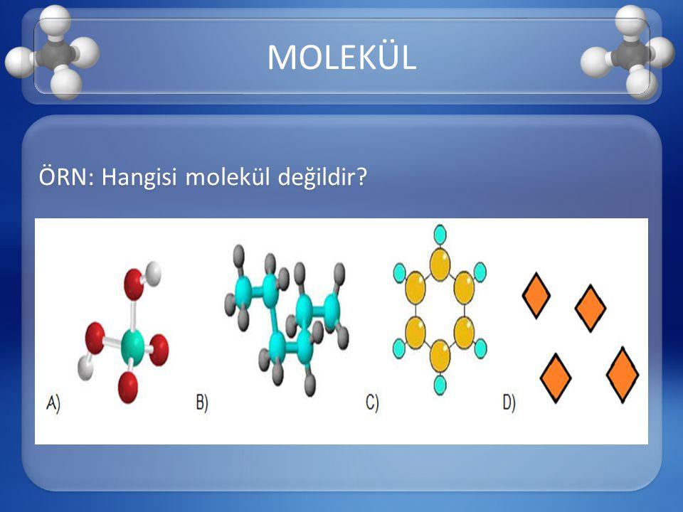 ÖRN: Hangisi molekül değildir? MOLEKÜL
