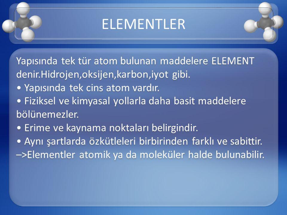 Yapısında tek tür atom bulunan maddelere ELEMENT denir.Hidrojen,oksijen,karbon,iyot gibi. Yapısında tek cins atom vardır. Fiziksel ve kimyasal yollarl
