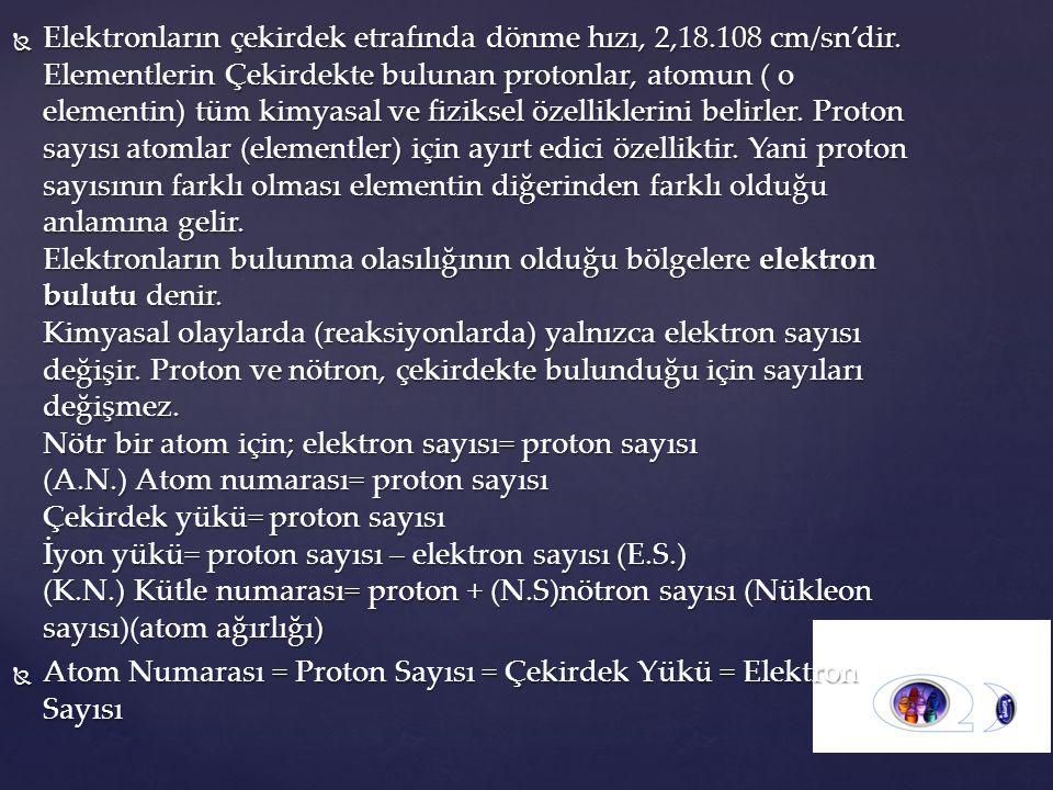  Elektronların çekirdek etrafında dönme hızı, 2,18.108 cm/sn'dir. Elementlerin Çekirdekte bulunan protonlar, atomun ( o elementin) tüm kimyasal ve fi