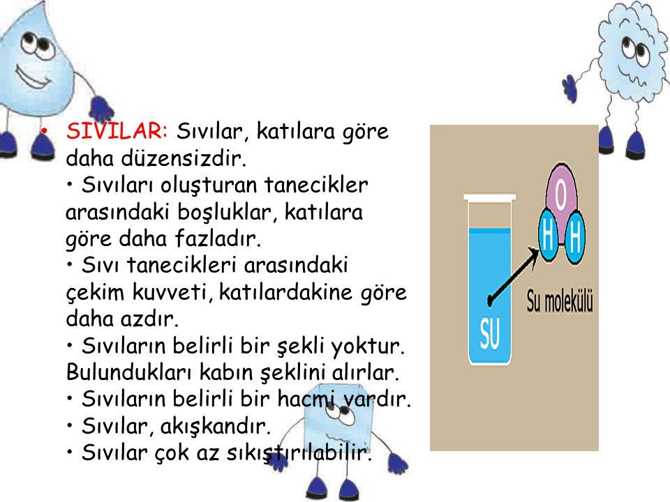 SIVILAR: Sıvılar, katılara göre daha düzensizdir. Sıvıları oluşturan tanecikler arasındaki boşluklar, katılara göre daha fazladır. Sıvı tanecikleri ar