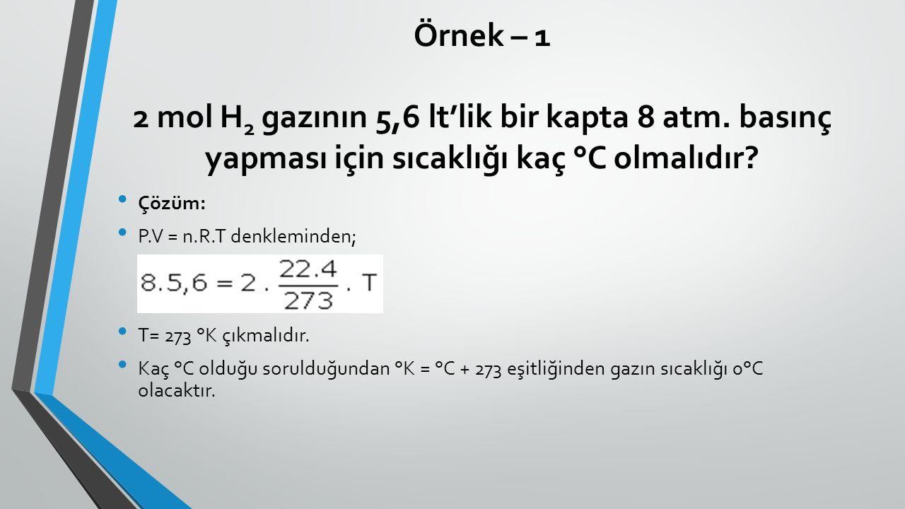 Örnek – 1 2 mol H 2 gazının 5,6 lt'lik bir kapta 8 atm. basınç yapması için sıcaklığı kaç °C olmalıdır? Çözüm: P.V = n.R.T denkleminden; T= 273 °K çık