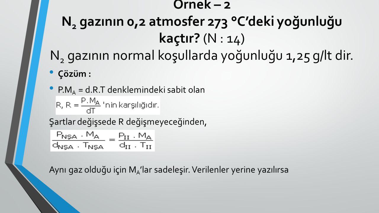 Örnek – 2 N 2 gazının 0,2 atmosfer 273 °C'deki yoğunluğu kaçtır? (N : 14) N 2 gazının normal koşullarda yoğunluğu 1,25 g/lt dir. Çözüm : P.M A = d.R.T