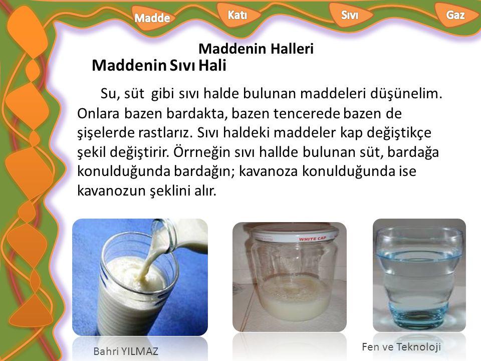 Maddenin Halleri Bahri YILMAZ Fen ve Teknoloji Maddenin Sıvı Hali Su, süt gibi sıvı halde bulunan maddeleri düşünelim. Onlara bazen bardakta, bazen te