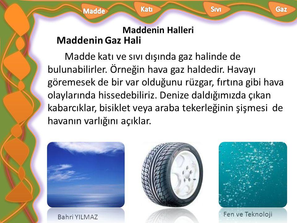 Maddenin Halleri Bahri YILMAZ Fen ve Teknoloji Isınmada kullandığımız doğal gaz, solunum sırasında aldığımız oksijen gibi maddeler gaz halinde bulunur.