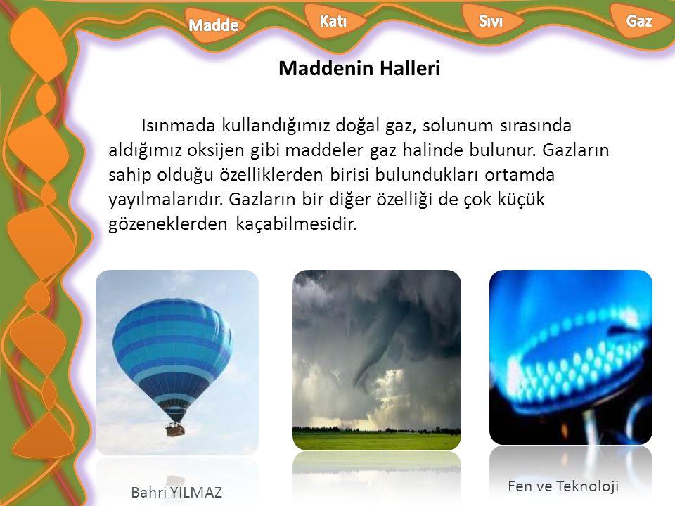 Maddenin Halleri Bahri YILMAZ Fen ve Teknoloji Isınmada kullandığımız doğal gaz, solunum sırasında aldığımız oksijen gibi maddeler gaz halinde bulunur