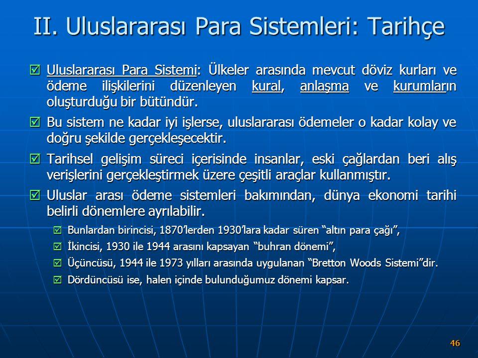 46 II. Uluslararası Para Sistemleri: Tarihçe  Uluslararası Para Sistemi: Ülkeler arasında mevcut döviz kurları ve ödeme ilişkilerini düzenleyen kural