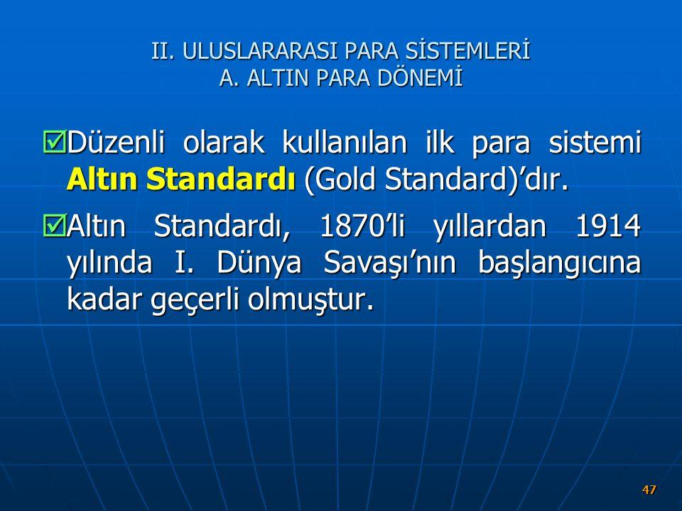II. ULUSLARARASI PARA SİSTEMLERİ A. ALTIN PARA DÖNEMİ  Düzenli olarak kullanılan ilk para sistemi Altın Standardı (Gold Standard)'dır.  Altın Standa