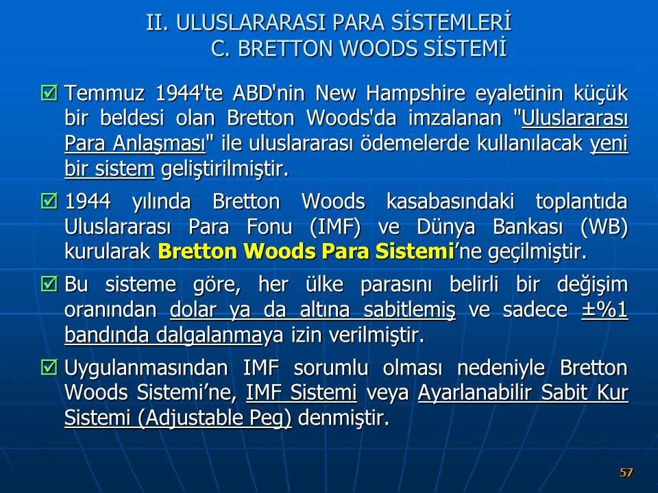 57 II. ULUSLARARASI PARA SİSTEMLERİ C. BRETTON WOODS SİSTEMİ  Temmuz 1944'te ABD'nin New Hampshire eyaletinin küçük bir beldesi olan Bretton Woods'da