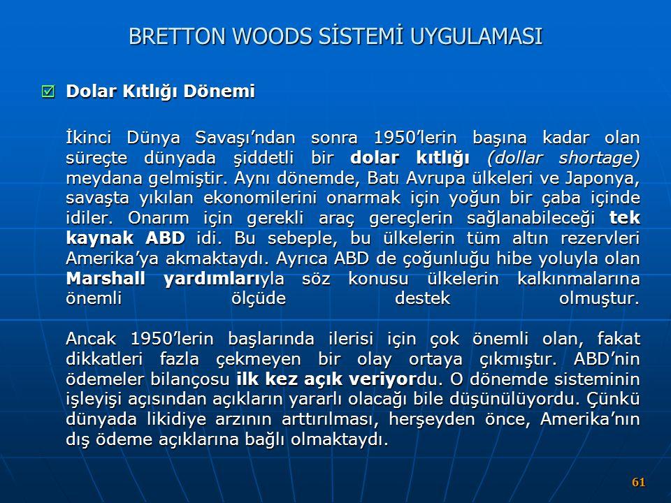 61 BRETTON WOODS SİSTEMİ UYGULAMASI  Dolar Kıtlığı Dönemi İkinci Dünya Savaşı'ndan sonra 1950'lerin başına kadar olan süreçte dünyada şiddetli bir do