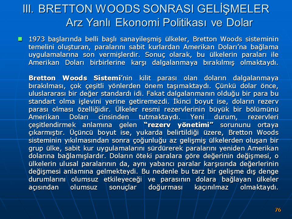 76 III. BRETTON WOODS SONRASI GELİŞMELER Arz Yanlı Ekonomi Politikası ve Dolar 1973 başlarında belli başlı sanayileşmiş ülkeler, Bretton Woods sistemi