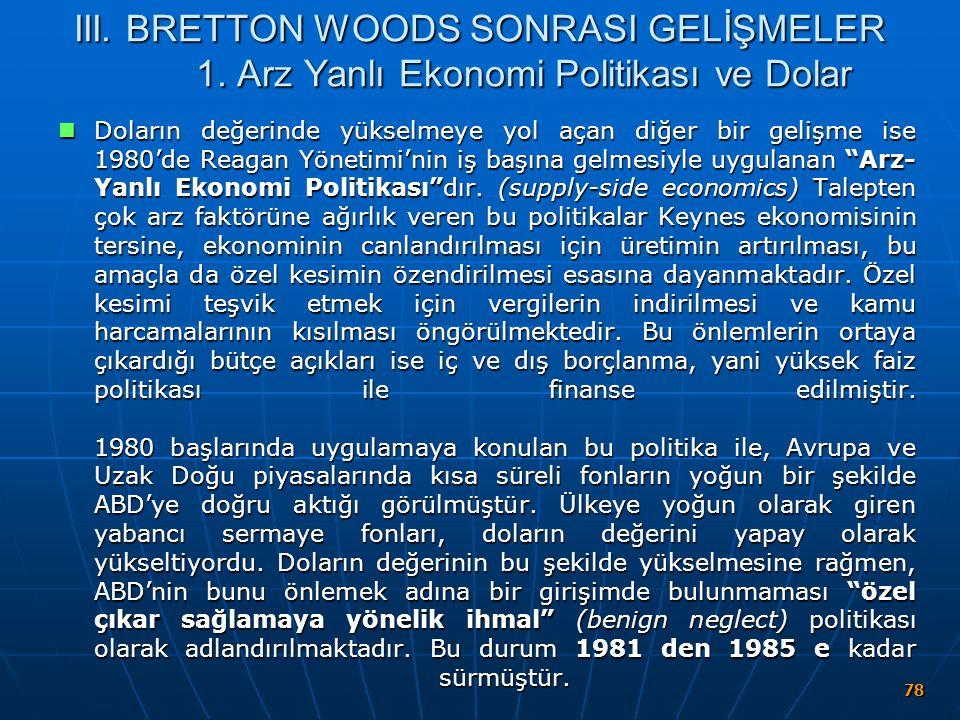 78 III. BRETTON WOODS SONRASI GELİŞMELER 1. Arz Yanlı Ekonomi Politikası ve Dolar Doların değerinde yükselmeye yol açan diğer bir gelişme ise 1980'de