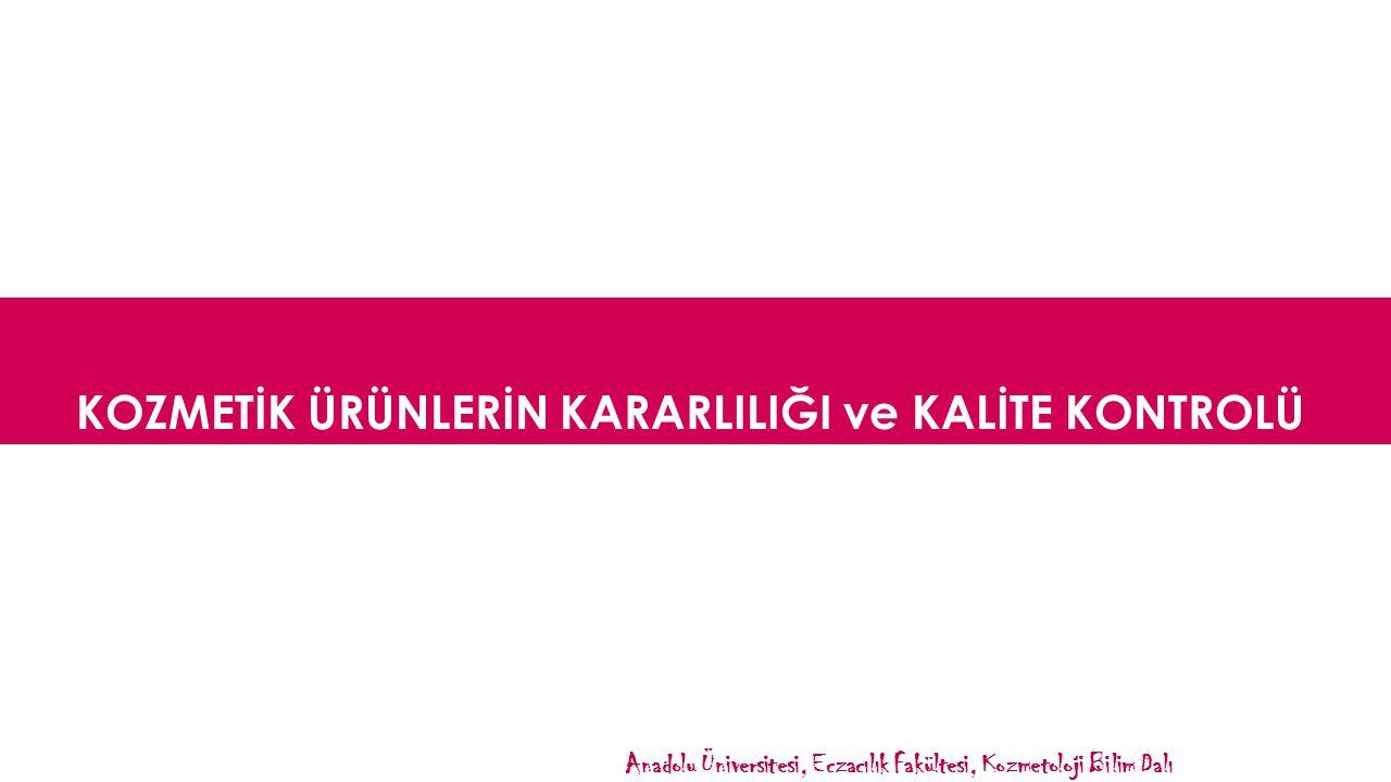 KOZMETİK ÜRÜNLERİN KARARLILIĞI ve KALİTE KONTROLÜ Anadolu Üniversitesi, Eczacılık Fakültesi, Kozmetoloji Bilim Dalı