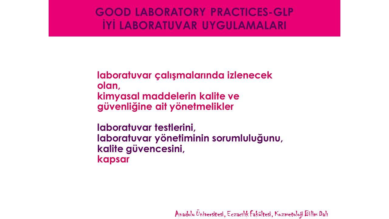 GOOD LABORATORY PRACTICES-GLP İYİ LABORATUVAR UYGULAMALARI laboratuvar çalışmalarında izlenecek olan, kimyasal maddelerin kalite ve güvenliğine ait yönetmelikler laboratuvar testlerini, laboratuvar yönetiminin sorumluluğunu, kalite güvencesini, kapsar Anadolu Üniversitesi, Eczacılık Fakültesi, Kozmetoloji Bilim Dalı