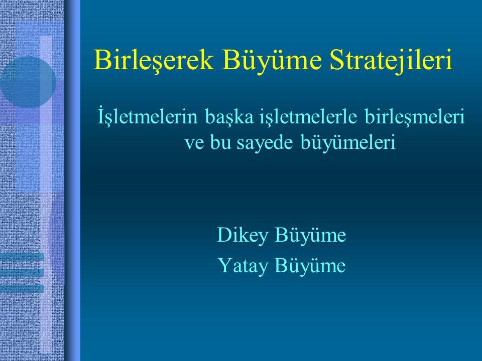 Birleşerek Büyüme Stratejileri İşletmelerin başka işletmelerle birleşmeleri ve bu sayede büyümeleri Dikey Büyüme Yatay Büyüme