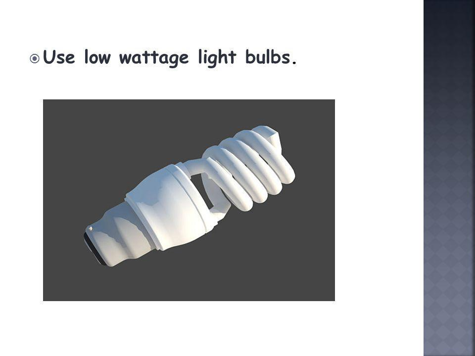  Use low wattage light bulbs.