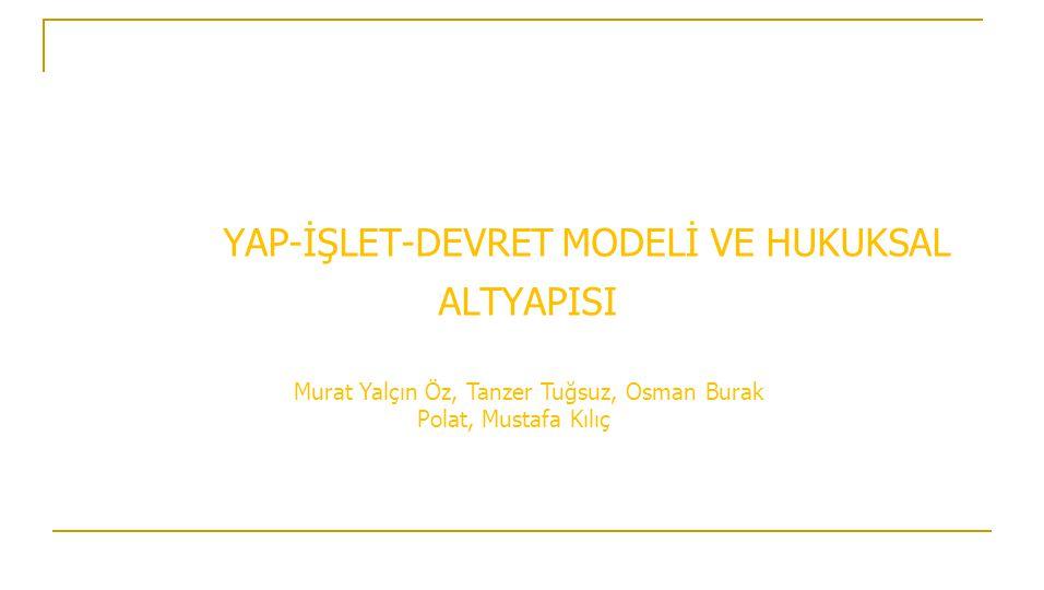 YAP-İŞLET-DEVRET MODELİ VE HUKUKSAL ALTYAPISI Murat Yalçın Öz, Tanzer Tuğsuz, Osman Burak Polat, Mustafa Kılıç