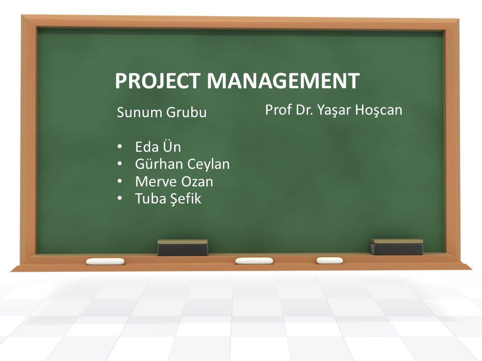 PROJECT MANAGEMENT Prof Dr. Yaşar Hoşcan Sunum Grubu Eda Ün Gürhan Ceylan Merve Ozan Tuba Şefik