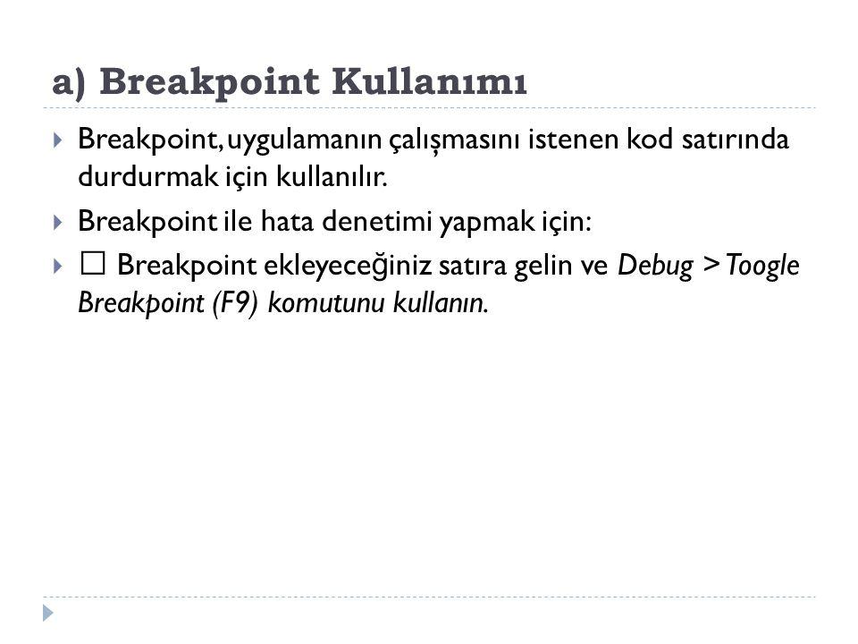 a) Breakpoint Kullanımı  Breakpoint, uygulamanın çalışmasını istenen kod satırında durdurmak için kullanılır.  Breakpoint ile hata denetimi yapmak i