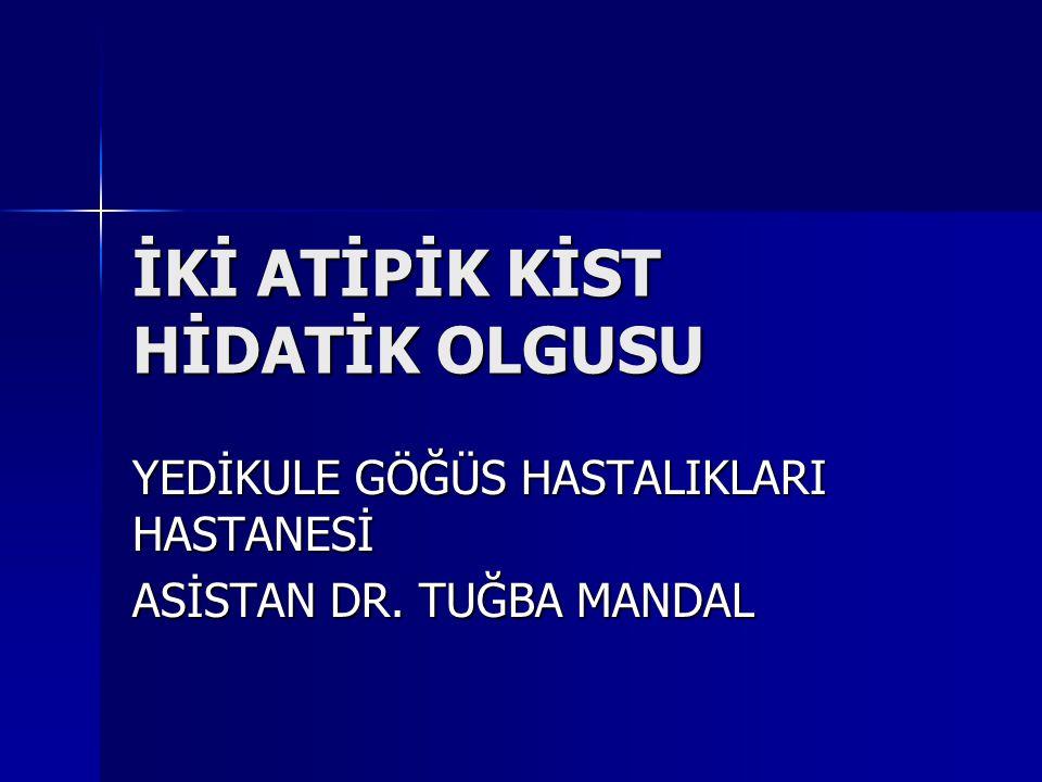 İKİ ATİPİK KİST HİDATİK OLGUSU YEDİKULE GÖĞÜS HASTALIKLARI HASTANESİ ASİSTAN DR. TUĞBA MANDAL